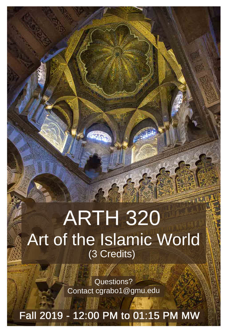 Information regarding ARTH320 course ad is as follows Create Your Own Tags: is #ArtHistory #IslamicArt #ARTH320 #ReligiousArt and Start date (when you would like your content to be posted) is May 10 2019 and End Date  (when you would like your content to be removed from the screens) is August 31 2019 and Name of Ad/Event is ARTH320 course ad and File is Browse and Group Name is History and Art History Department and File Name is ARTH320flyerDigital_comp.jpg and Affiliation is Mason Department and Panel for your ad to be displayed is Side and Email is ssherid@gmu.edu and Name is Stephanie Sheridan and