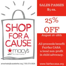 Information regarding Macy's Shop for a Cause: Non-profit is as follows Start date (when you would like your content to be posted) is June 28 2016 and End Date  (when you would like your content to be removed from the screens) is August 28 2016 and Email is amachado@casafairfax.org and Name is Ana Carolina Machado Silva and File is Browse and Group Name is Fairfax Court Appointed Special Advocates and File Name is All-proceeds-benefit-faair-1_comp.jpg and Name of Ad/Event is Macy's Shop for a Cause: Non-profit and Affiliation is Local Advertiser and Panel for your ad to be displayed is Side and