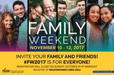 Information regarding Family Weekend 2017 is as follows Create Your Own Tags: is #FW2017 and Start date (when you would like your content to be posted) is August 21 2017 and End Date  (when you would like your content to be removed from the screens) is November 13 2017 and File is Browse and Name of Ad/Event is Family Weekend 2017 and File Name is FW_PlasmaScreenBanner_comp.jpg and Email is lconner3@gmu.edu and Name is Lindsey  Conner and Panel for your ad to be displayed is Main and Affiliation is Mason Department and Group Name is Orientation and Family Programs and Services and