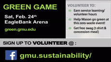 Information regarding Volunteer @ Green Game is as follows Create Your Own Tags: is #SustainableMason and Start date (when you would like your content to be posted) is February 05 2018 and End Date  (when you would like your content to be removed from the screens) is February 19 2018 and Email is asaxton2@gmu.edu and File is Browse and File Name is GG-Volunteering-Ad-2018_comp.jpg and Panel for your ad to be displayed is Main and Affiliation is Mason Department and Group Name is Sustainable Mason and Name is Volunteer @ Green Game and