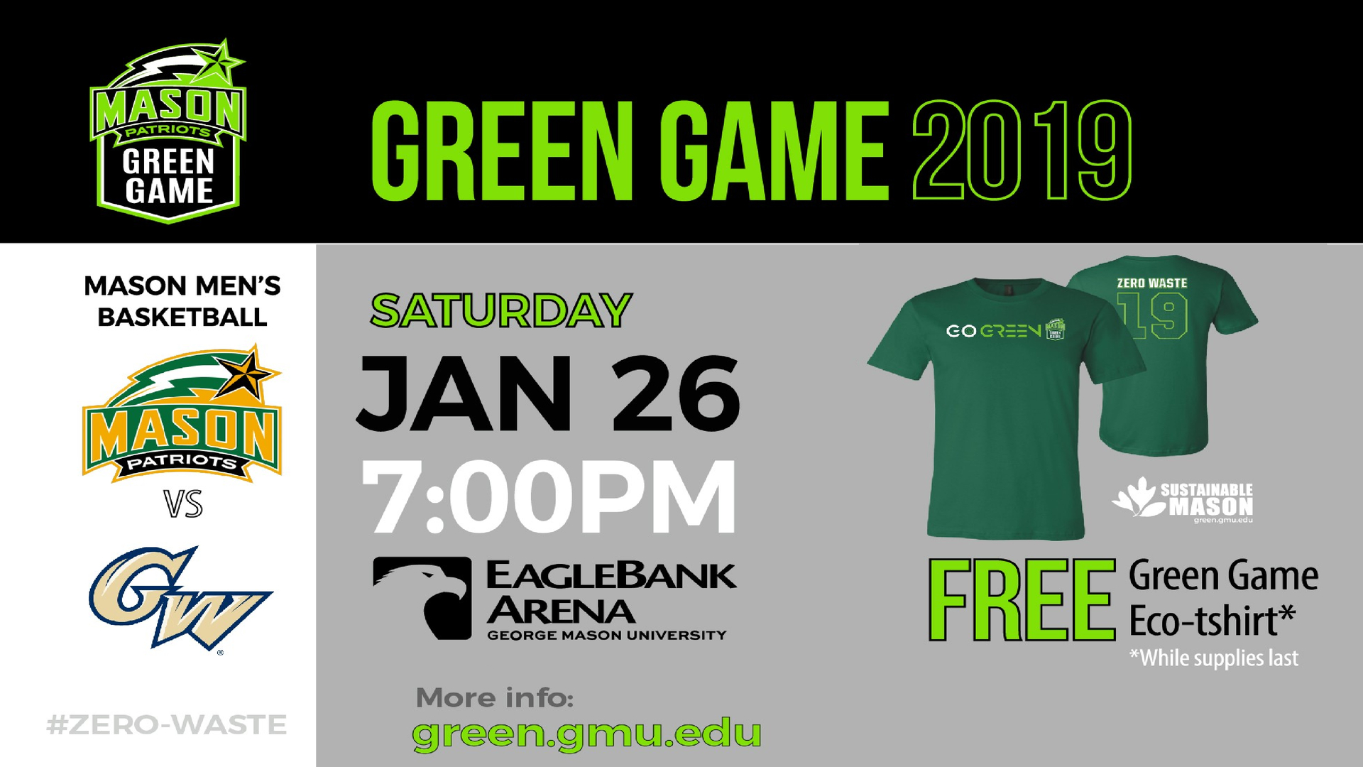 Information regarding Green Game 2019 is as follows Create Your Own Tags: is #SustainableMason #ZEROWASTE and Start date (when you would like your content to be posted) is January 19 2019 and End Date  (when you would like your content to be removed from the screens) is January 26 2019 and Name is Amber Saxton and Email is asaxton2@gmu.edu and File is Browse and Name of Ad/Event is Green Game 2019 and File Name is Green-Game-2019-orca-tv-ad_comp.jpg and Panel for your ad to be displayed is Main and Affiliation is Mason Department and Group Name is Sustainable Mason and