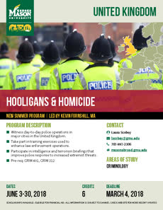 Information regarding Hooligans & Homicide in the UK is as follows Create Your Own Tags: is #psychology #studyabroad and Start date (when you would like your content to be posted) is February 09 2018 and End Date  (when you would like your content to be removed from the screens) is February 18 2018 and File is Browse and Group Name is Global Ed Office and Email is goabroad@gmu.edu and Name of Ad/Event is Hooligans & Homicide in the UK and File Name is UK-Hooligans-Homicidea_comp.jpg and Affiliation is Mason Department and Panel for your ad to be displayed is Side and Name is Sophie Smith and