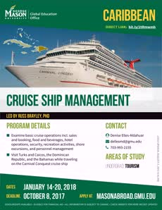 Information regarding Cruise Ship Management is as follows Create Your Own Tags: is #MasonAbroad #StudyAbroad and Start date (when you would like your content to be posted) is September 11 2017 and End Date  (when you would like your content to be removed from the screens) is December 01 2017 and File is Browse and Name of Ad/Event is Cruise Ship Management and Name is Global Education Office and File Name is WI18-cruise-ship_comp.jpg and Affiliation is Mason Department and Email is masonabroad@gmu.edu and Panel for your ad to be displayed is Side and