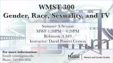 Information regarding WMST 300:  Gender, Race, Sexuality, and TV is as follows Start date (when you would like your content to be posted) is February 27 2017 and End Date  (when you would like your content to be removed from the screens) is May 15 2017 and File is Browse and Name is David Powers Corwin and Email is dcorwin@gmu.edu and File Name is WMST300flyer_horizontal_comp.jpg and Panel for your ad to be displayed is Main and Affiliation is Other and Name of Ad/Event is WMST 300:  Gender, Race, Sexuality, and TV and