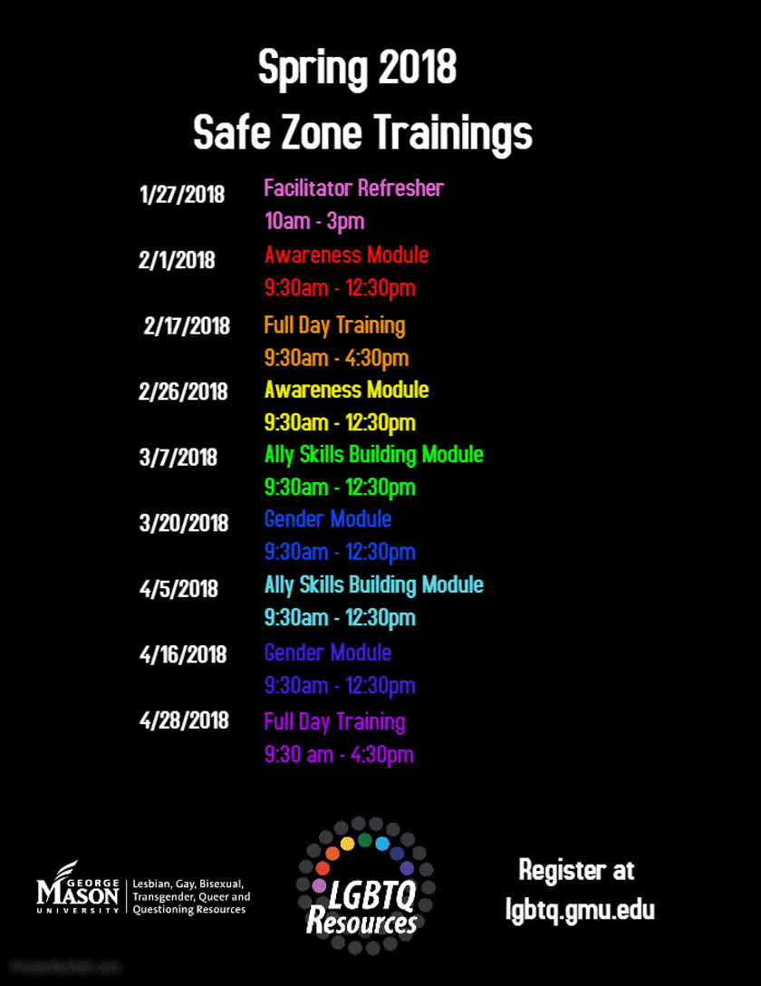 Information regarding Spring 2018 Safe Zone Training Schedule is as follows Create Your Own Tags: is #lgbtq #pride #safezone and Start date (when you would like your content to be posted) is December 01 2017 and End Date  (when you would like your content to be removed from the screens) is April 28 2018 and File is Browse and Email is gfergus4@masonlive.gmu.edu and Name is Graham Ferguson and File Name is spring18-safezone_comp.jpg and Group Name is LGBTQ Resources and Affiliation is Mason Department and Panel for your ad to be displayed is Side and Name of Ad/Event is Spring 2018 Safe Zone Training Schedule and